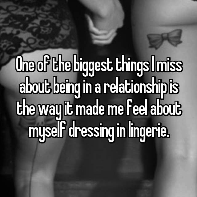One of the biggest things I miss about being in a relationship is the way it made me feel about myself dressing in lingerie.
