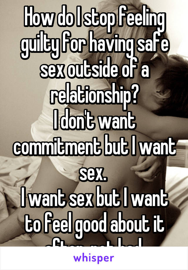 How do I stop feeling guilty for having safe sex outside of a