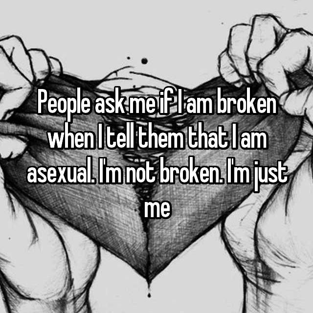 People ask me if I am broken when I tell them that I am asexual. I'm not broken. I'm just me