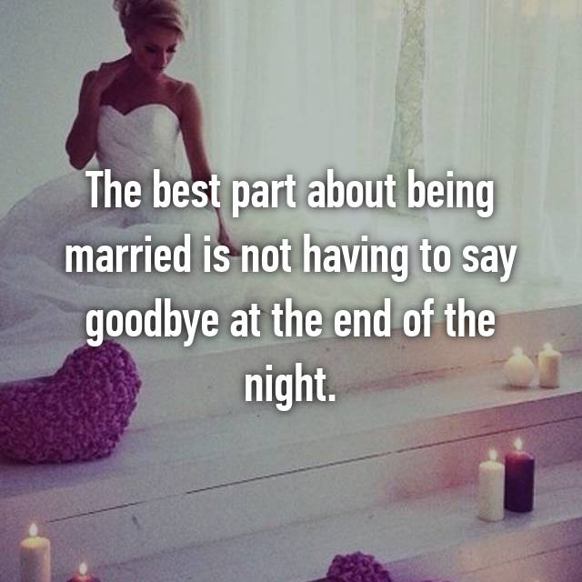 The best part about being married is not having to say goodbye at the end of the night.