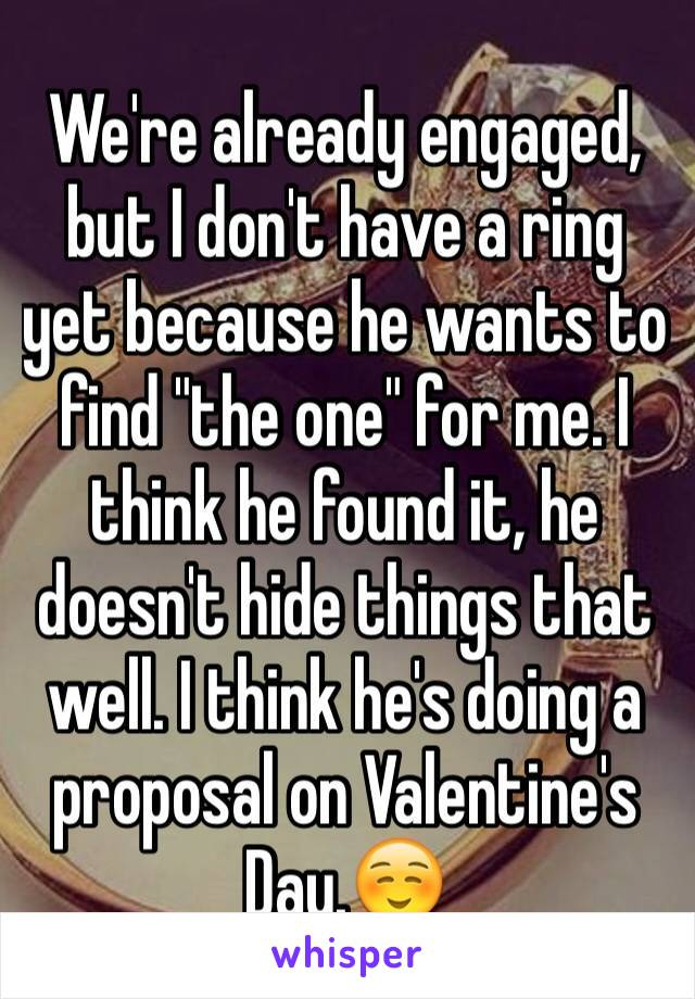 "We're already engaged, but I don't have a ring yet because he wants to find ""the one"" for me. I think he found it, he doesn't hide things that well. I think he's doing a proposal on Valentine's Day.☺️"
