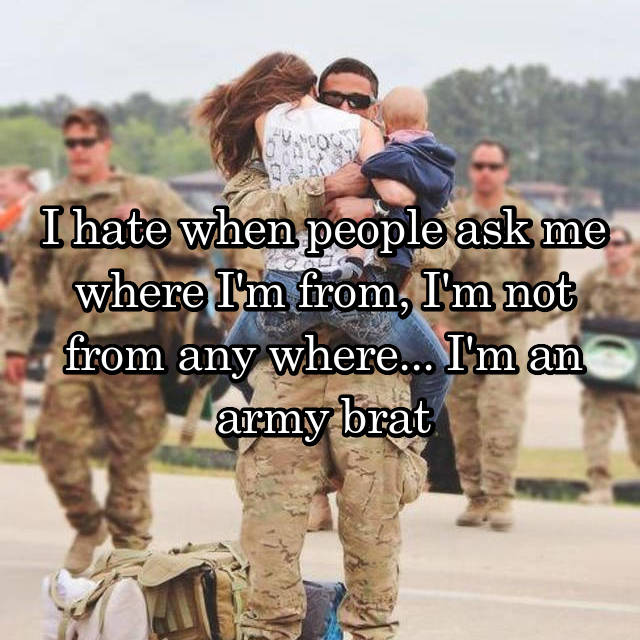 I hate when people ask me where I'm from, I'm not from any where... I'm an army brat