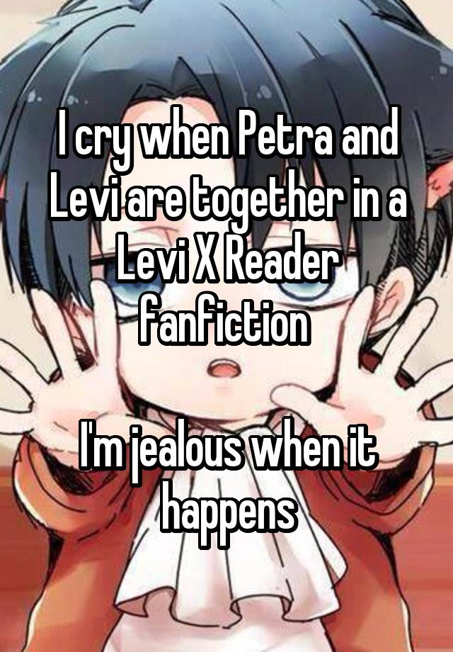 I cry when Petra and Levi are together in a Levi X Reader fanfiction I'm