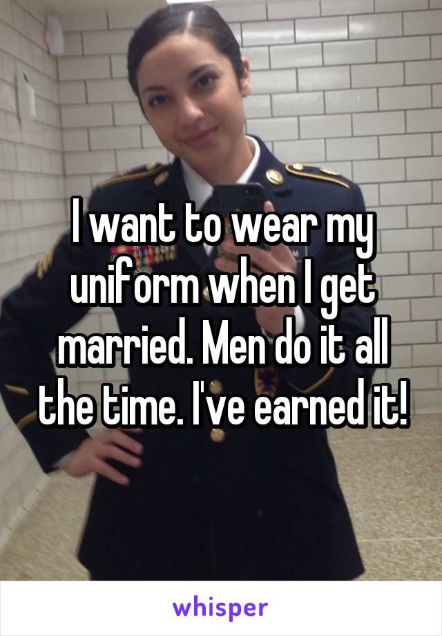 I want to wear my uniform when I get married. Men do it all the time. I've earned it!