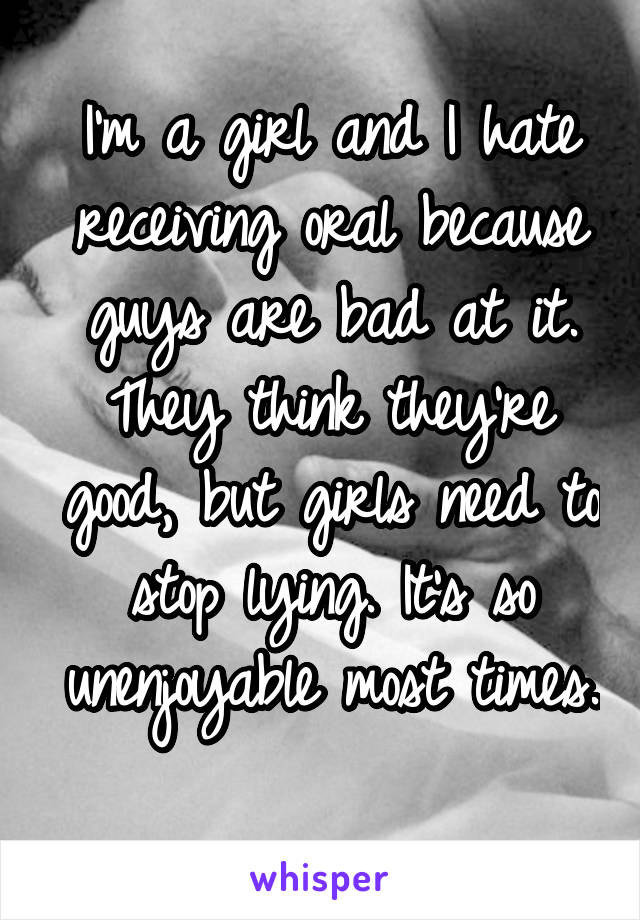 I'm a girl and I hate receiving oral because guys are bad at it. They think they're good, but girls need to stop lying. It's so unenjoyable most times.