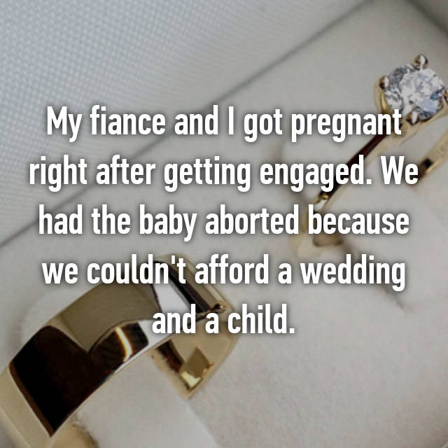 My fiance and I got pregnant right after getting engaged. We had the baby aborted because we couldn't afford a wedding and a child.