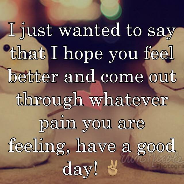 i just wanted to say that i hope you feel better and come out through whatever pain you are feeling have a good day