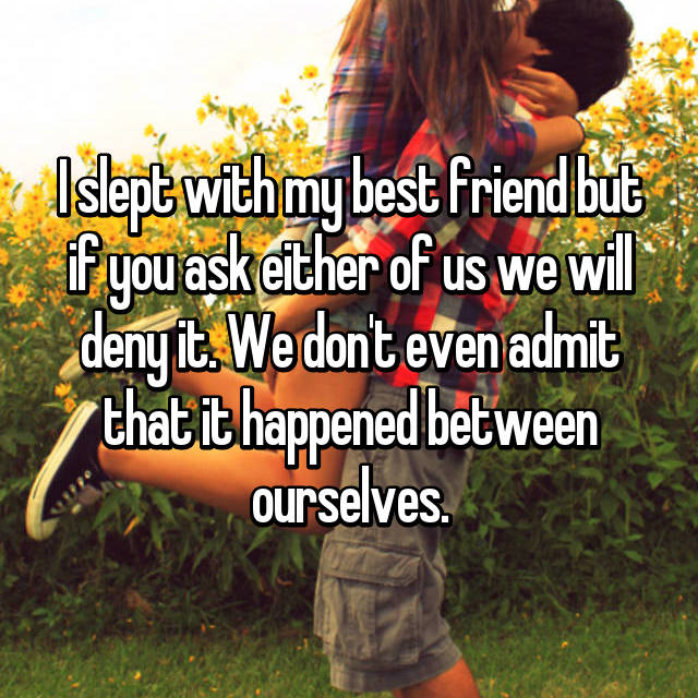 I slept with my best friend but if you ask either of us we will deny it. We don't even admit that it happened between ourselves.