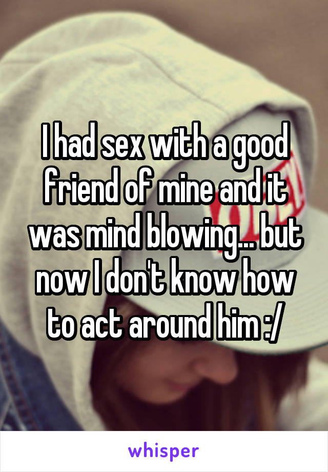 I had sex with a good friend of mine and it was mind blowing... but now I don't know how to act around him :/