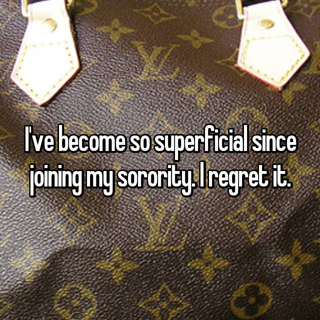 I've become so superficial since joining my sorority. I regret it.