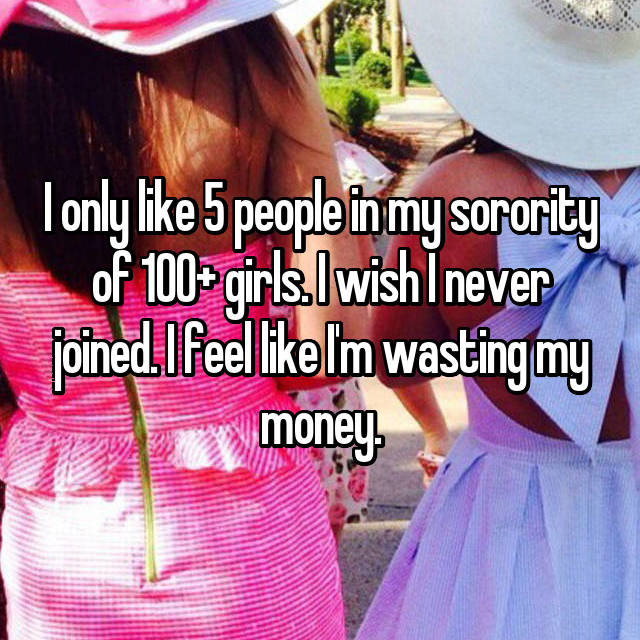 I only like 5 people in my sorority of 100+ girls. I wish I never joined. I feel like I'm wasting my money.