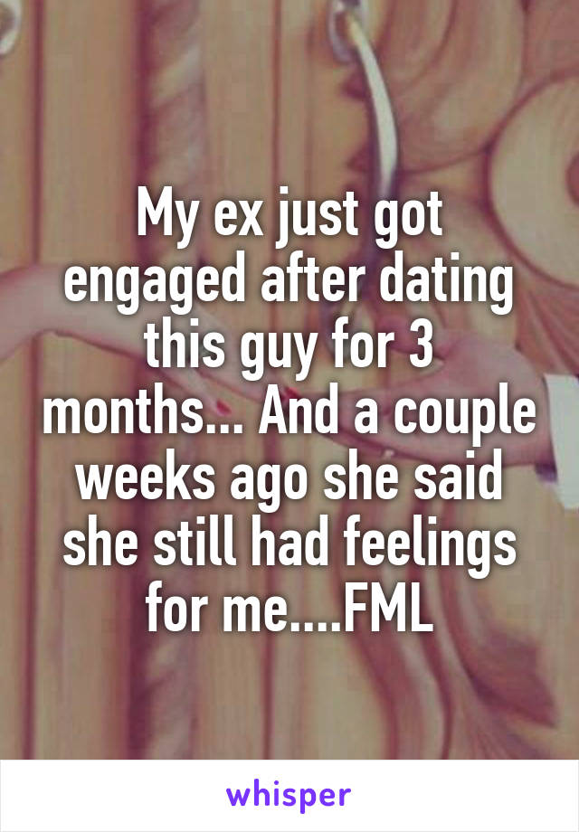 My ex just got engaged after dating this guy for 3 months... And a couple weeks ago she said she still had feelings for me....FML