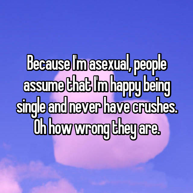 Because I'm asexual, people assume that I'm happy being single and never have crushes. Oh how wrong they are.