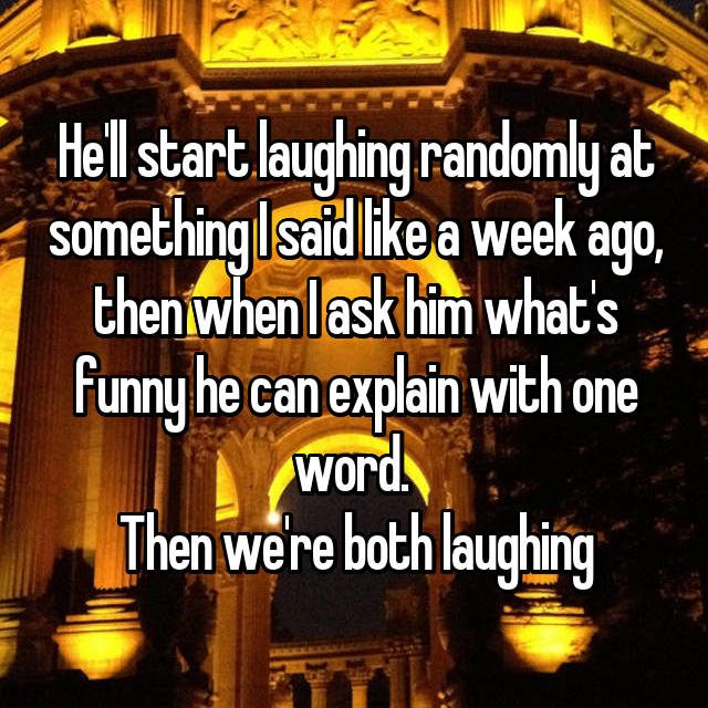 He'll start laughing randomly at something I said like a week ago, then when I ask him what's funny he can explain with one word.  Then we're both laughing