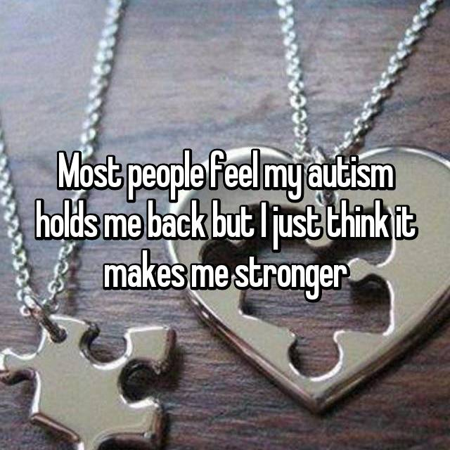 Most people feel my autism holds me back but I just think it makes me stronger