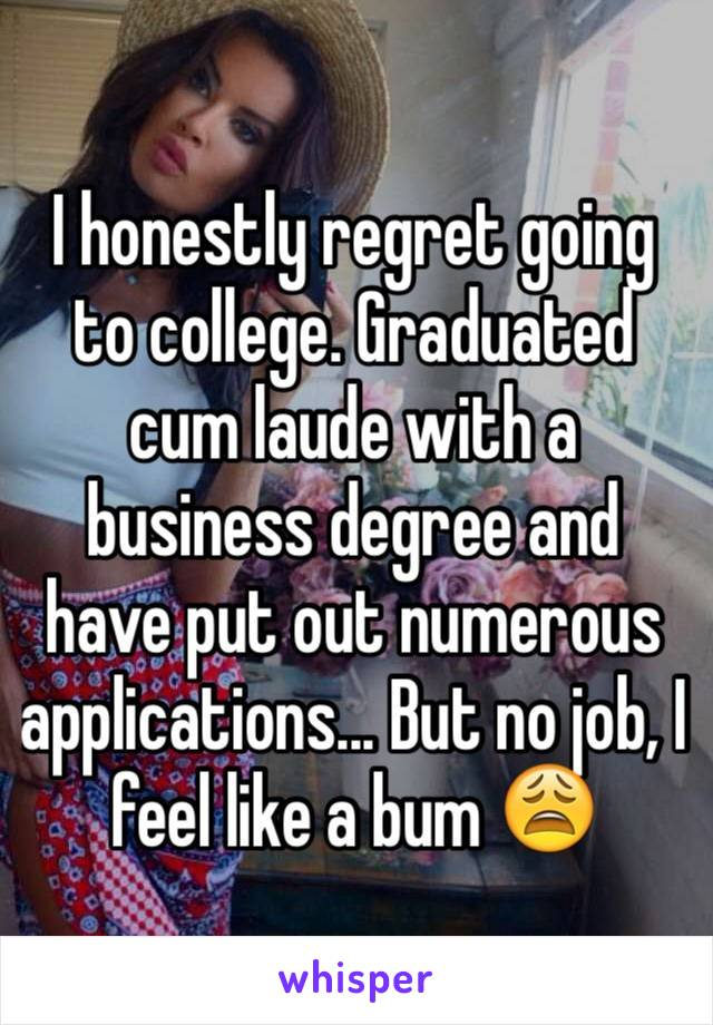 I honestly regret going to college. Graduated cum laude with a business degree and have put out numerous applications... But no job, I feel like a bum 😩