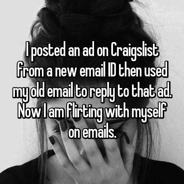 I posted an ad on Craigslist from a new email ID then used my old email to reply to that ad. Now I am flirting with myself on emails.