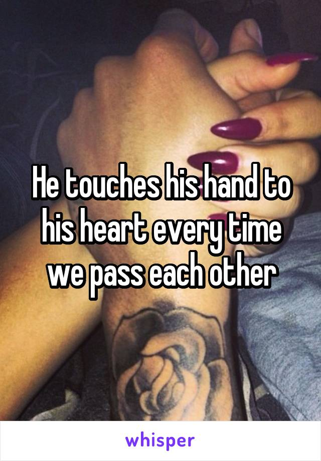 He touches his hand to his heart every time we pass each other