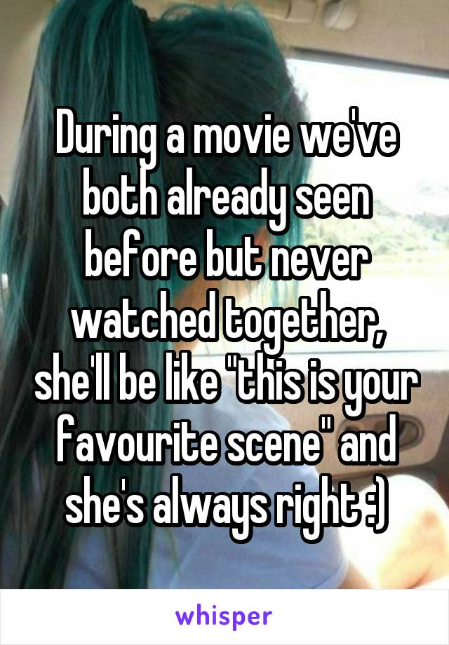 "During a movie we've both already seen before but never watched together, she'll be like ""this is your favourite scene"" and she's always right :)"