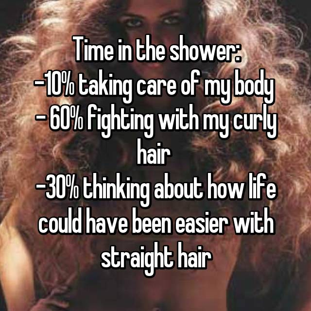 Time in the shower: -10% taking care of my body  - 60% fighting with my curly hair  -30% thinking about how life could have been easier with straight hair