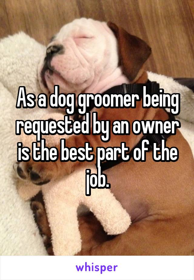 As a dog groomer being requested by an owner is the best part of the job.