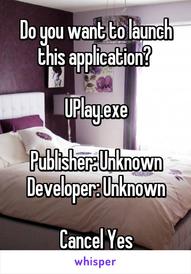 Do you want to launch this application?   UPlay.exe  Publisher: Unknown Developer: Unknown  Cancel Yes