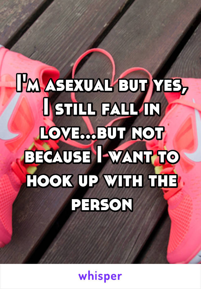 I'm asexual but yes, I still fall in love...but not because I want to hook up with the person