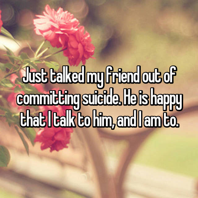 Just talked my friend out of committing suicide. He is happy that I talk to him, and I am to.