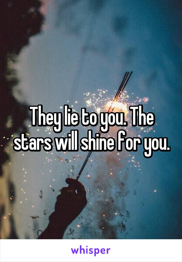 They lie to you. The stars will shine for you. 9e343f808c6