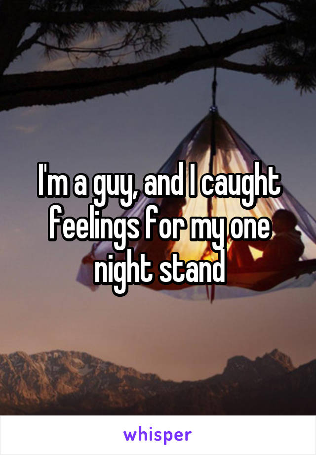 I'm a guy, and I caught feelings for my one night stand
