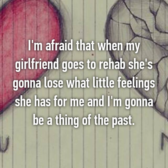 I'm afraid that when my girlfriend goes to rehab she's gonna lose what little feelings she has for me and I'm gonna be a thing of the past.