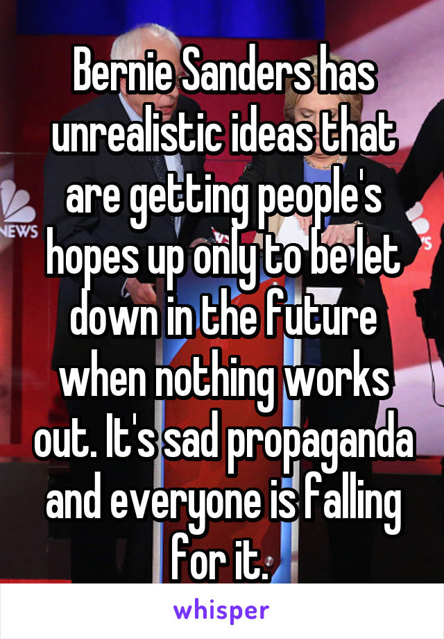 Bernie Sanders has unrealistic ideas that are getting people's hopes up only to be let down in the future when nothing works out. It's sad propaganda and everyone is falling for it.