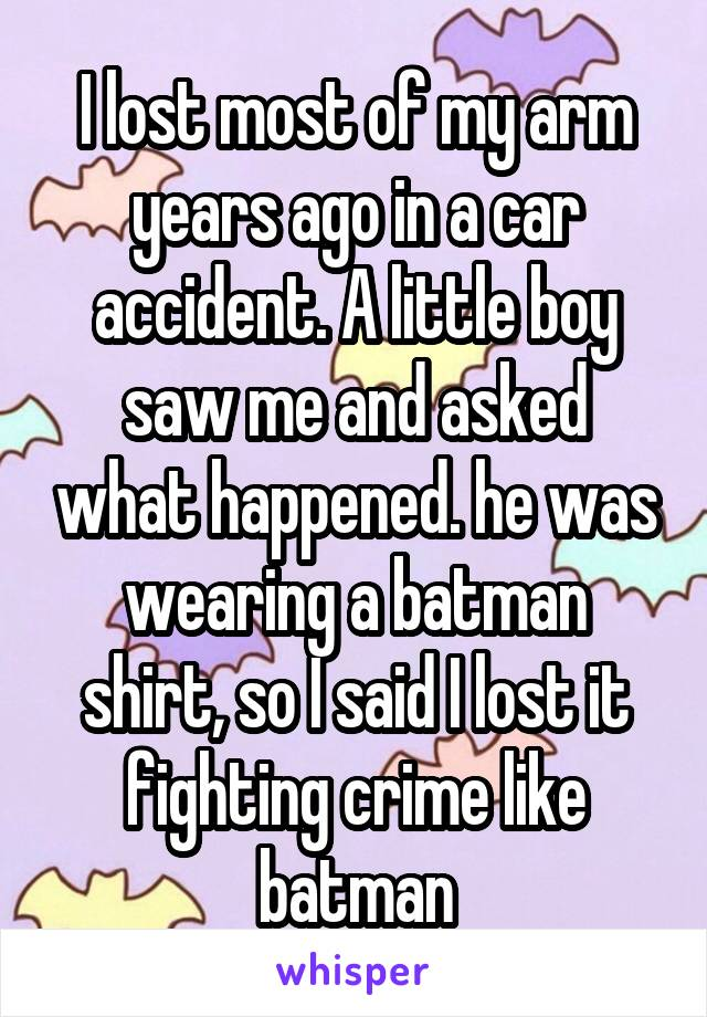 I lost most of my arm years ago in a car accident. A little boy saw me and asked what happened. he was wearing a batman shirt, so I said I lost it fighting crime like batman