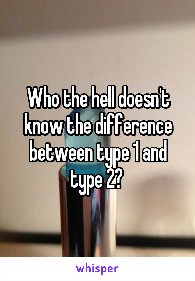 Who the hell doesn't know the difference between type 1 and type 2?
