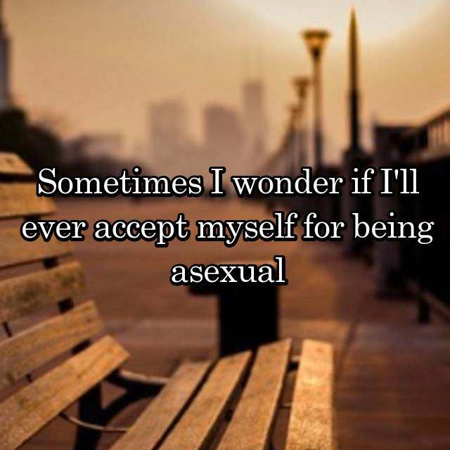 Sometimes I wonder if I'll ever accept myself for being asexual