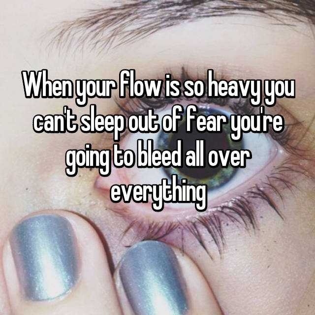 When your flow is so heavy you can't sleep out of fear you're going to bleed all over everything 👍