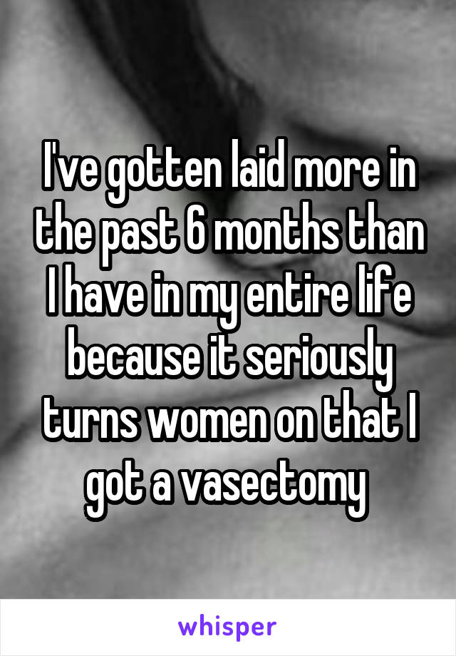 I've gotten laid more in the past 6 months than I have in my entire life because it seriously turns women on that I got a vasectomy