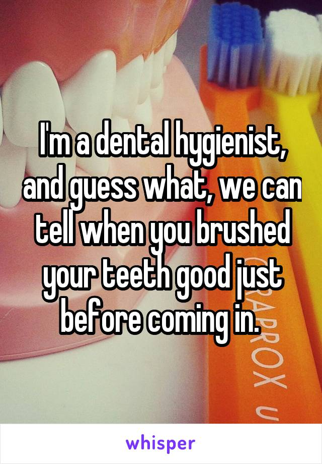 I'm a dental hygienist, and guess what, we can tell when you brushed your teeth good just before coming in.