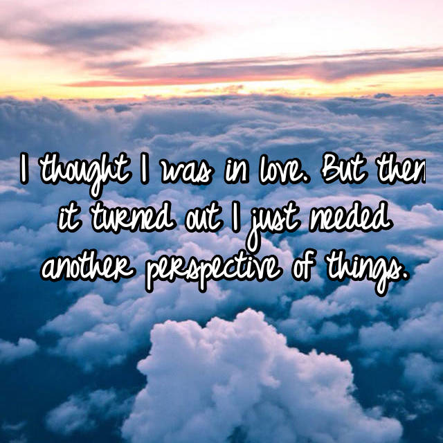 I thought I was in love. But then it turned out I just needed another perspective of things.