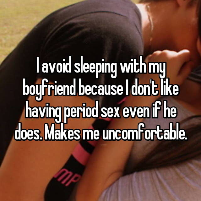 I avoid sleeping with my boyfriend because I don't like having period sex even if he does. Makes me uncomfortable.