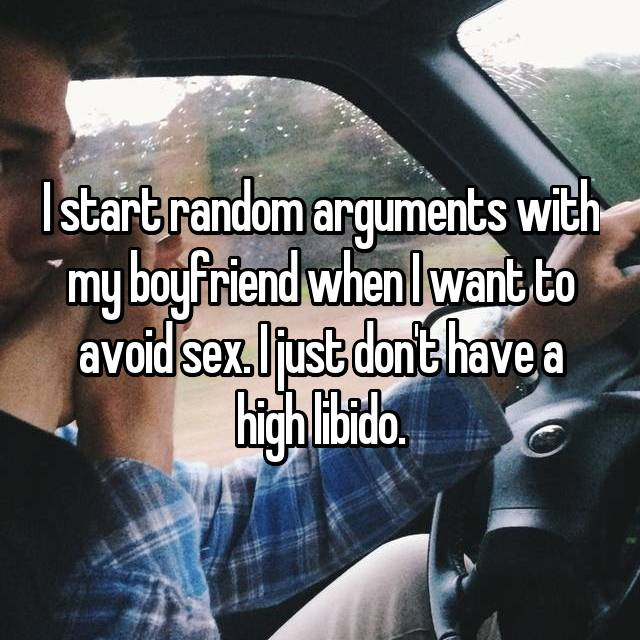 I start random arguments with my boyfriend when I want to avoid sex. I just don't have a high libido.
