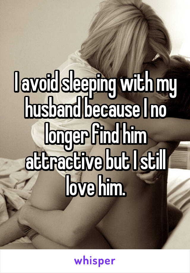 I avoid sleeping with my husband because I no longer find him attractive but I still love him.