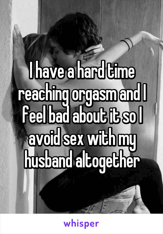 I have a hard time reaching orgasm and I feel bad about it so I avoid sex with my husband altogether
