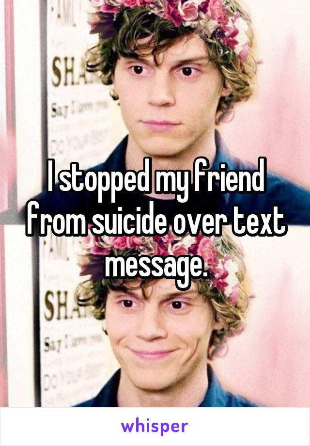 I stopped my friend from suicide over text message.