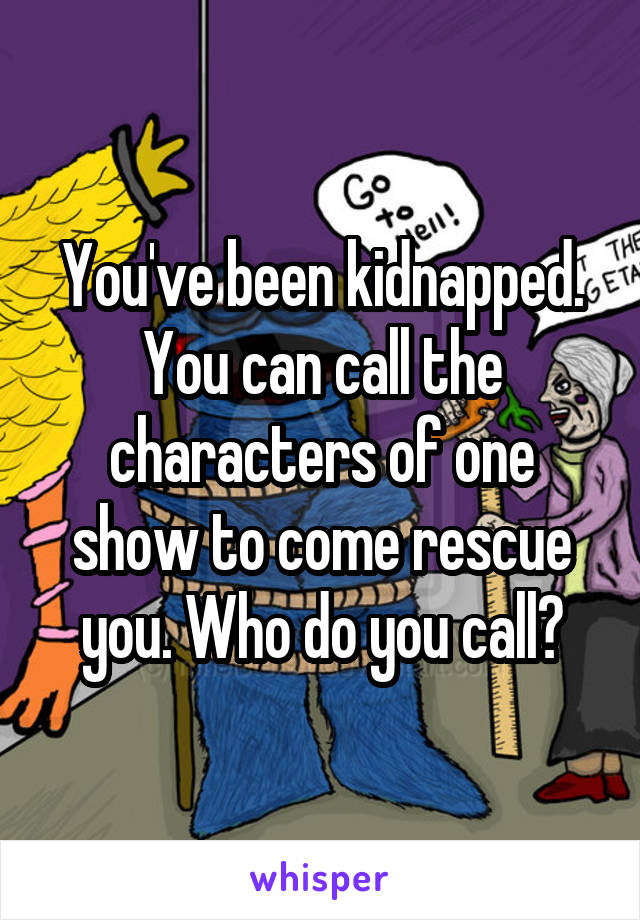 You've been kidnapped. You can call the characters of one show to come rescue you. Who do you call?