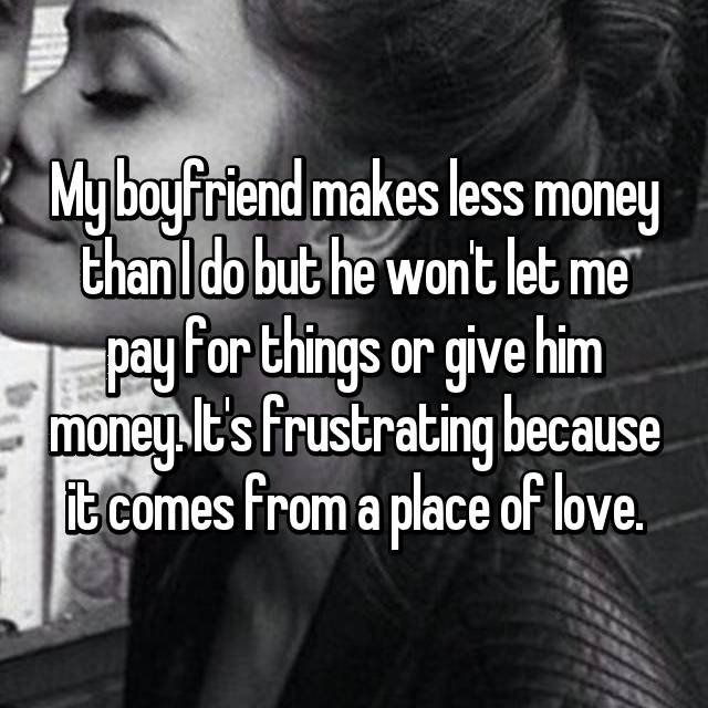My boyfriend makes less money than I do but he won't let me pay for things or give him money. It's frustrating because it comes from a place of love.