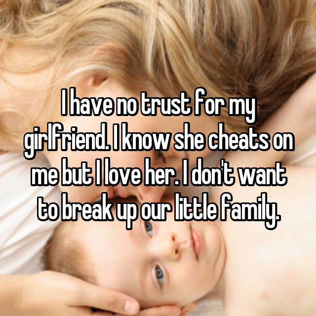 I have no trust for my girlfriend. I know she cheats on me but I love her. I don't want to break up our little family.