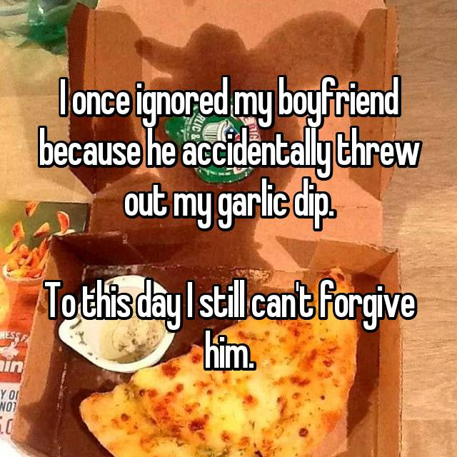I once ignored my boyfriend because he accidentally threw out my garlic dip.  To this day I still can't forgive him.