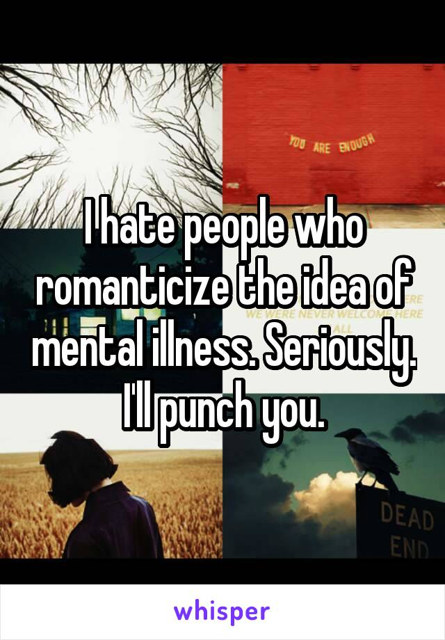 I hate people who romanticize the idea of mental illness. Seriously. I'll punch you.