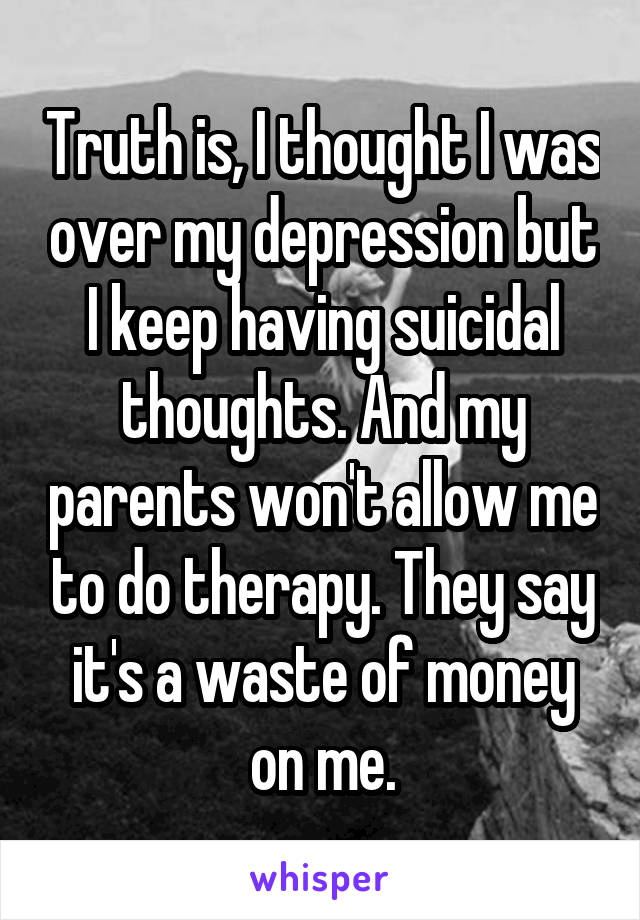 Truth is, I thought I was over my depression but I keep having suicidal thoughts. And my parents won't allow me to do therapy. They say it's a waste of money on me.